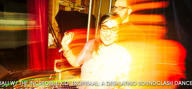 DJ Anjali w/ the incredible Kid: Tropitaal; A Desi-Latino Soundclash Dance Party